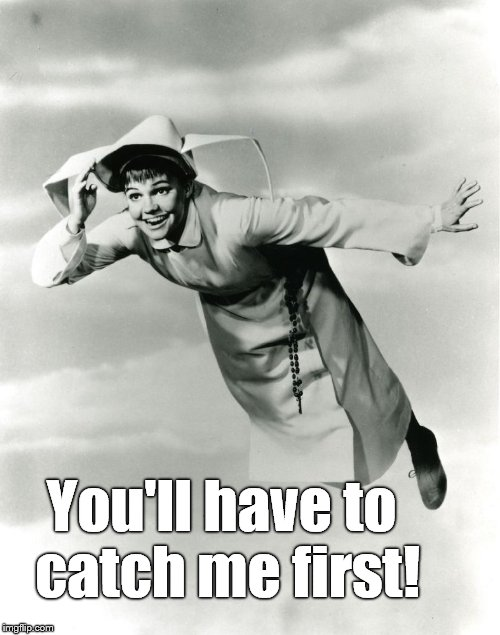 The Flying Nun | You'll have to catch me first! | image tagged in the flying nun | made w/ Imgflip meme maker