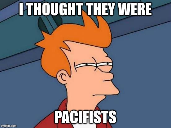 Futurama Fry Meme | I THOUGHT THEY WERE PACIFISTS | image tagged in memes,futurama fry | made w/ Imgflip meme maker