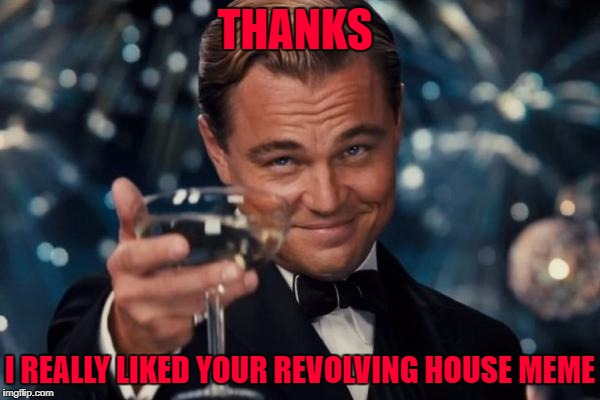 Leonardo Dicaprio Cheers Meme | THANKS I REALLY LIKED YOUR REVOLVING HOUSE MEME | image tagged in memes,leonardo dicaprio cheers | made w/ Imgflip meme maker
