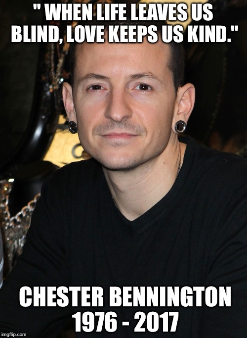 "R.I.P. Chester Bennington  | "" WHEN LIFE LEAVES US BLIND, LOVE KEEPS US KIND."" CHESTER BENNINGTON 1976 - 2017 