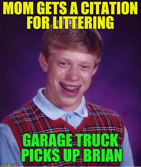 Bad Luck Brian Meme | MOM GETS A CITATION FOR LITTERING GARAGE TRUCK PICKS UP BRIAN | image tagged in memes,bad luck brian | made w/ Imgflip meme maker