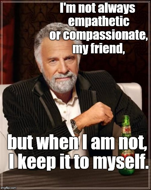 Words of wisdom from the most interesting man in the world about civility. | I'm not always empathetic or compassionate, my friend, but when I am not, I keep it to myself. | image tagged in the most interesting man in the world,civility,empathy,compassion | made w/ Imgflip meme maker