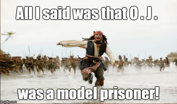 O. J. Simpson on parole a good idea? I don't know but nobody asked me, ya know? | All I said was that O . J . was a model prisoner! | image tagged in oj simpson,parole,jack sparrow being chased | made w/ Imgflip meme maker