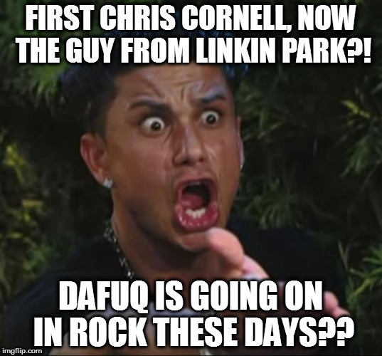 A disturbed-er, disturbing trend perhaps | FIRST CHRIS CORNELL, NOW THE GUY FROM LINKIN PARK?! DAFUQ IS GOING ON IN ROCK THESE DAYS?? | image tagged in dj pauly d dafuq,rocker death,linkin park,chris cornell,celebrity deaths,suicide | made w/ Imgflip meme maker
