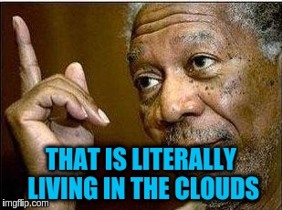 THAT IS LITERALLY LIVING IN THE CLOUDS | made w/ Imgflip meme maker