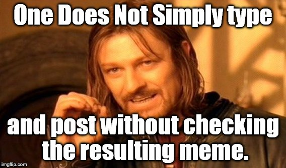 One Does Not Simply put one's ignorance or ineptitude on display for all of one's fellow imgflippers to see. | One Does Not Simply type and post without checking the resulting meme. | image tagged in one does not simply,proofreading,ineptitude,ignorance | made w/ Imgflip meme maker
