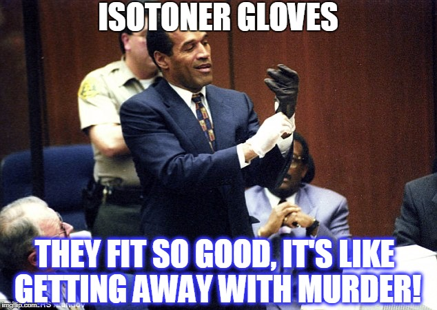 ISOTONER GLOVES THEY FIT SO GOOD, IT'S LIKE GETTING AWAY WITH MURDER! | image tagged in oj simpson glove | made w/ Imgflip meme maker