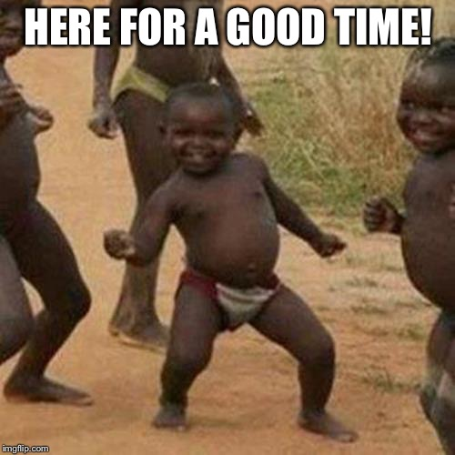Third World Success Kid Meme | HERE FOR A GOOD TIME! | image tagged in memes,third world success kid | made w/ Imgflip meme maker