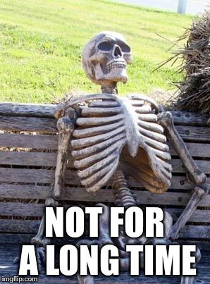 Waiting Skeleton Meme | NOT FOR A LONG TIME | image tagged in memes,waiting skeleton | made w/ Imgflip meme maker