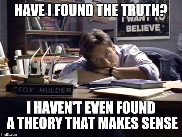 The truth must be way out there | HAVE I FOUND THE TRUTH? I HAVEN'T EVEN FOUND A THEORY THAT MAKES SENSE | image tagged in mulder i want to believe | made w/ Imgflip meme maker