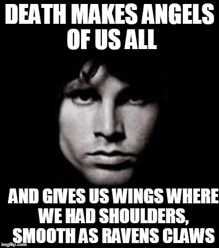 american prayer | DEATH MAKES ANGELS OF US ALL AND GIVES US WINGS WHERE WE HAD SHOULDERS, SMOOTH AS RAVENS CLAWS | image tagged in jim morrison | made w/ Imgflip meme maker