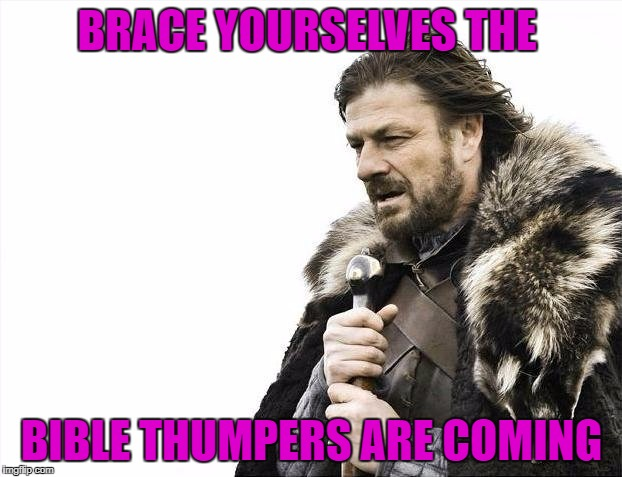 Brace Yourselves X is Coming Meme | BRACE YOURSELVES THE BIBLE THUMPERS ARE COMING | image tagged in memes,brace yourselves x is coming | made w/ Imgflip meme maker