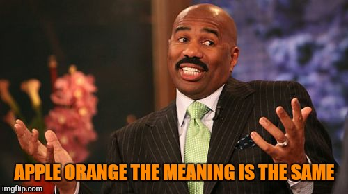 Steve Harvey Meme | APPLE ORANGE THE MEANING IS THE SAME | image tagged in memes,steve harvey | made w/ Imgflip meme maker
