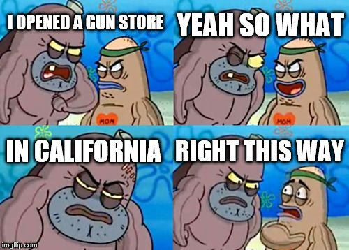 How Tough Are You Meme | I OPENED A GUN STORE YEAH SO WHAT IN CALIFORNIA RIGHT THIS WAY | image tagged in memes,how tough are you | made w/ Imgflip meme maker