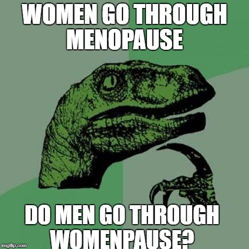 Philosoraptor Meme | WOMEN GO THROUGH MENOPAUSE DO MEN GO THROUGH WOMENPAUSE? | image tagged in memes,philosoraptor | made w/ Imgflip meme maker