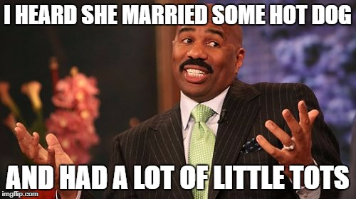 Steve Harvey Meme | I HEARD SHE MARRIED SOME HOT DOG AND HAD A LOT OF LITTLE TOTS | image tagged in memes,steve harvey | made w/ Imgflip meme maker