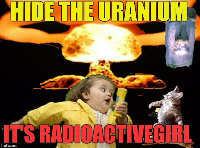 HIDE THE URANIUM IT'S RADIOACTIVEGIRL | made w/ Imgflip meme maker