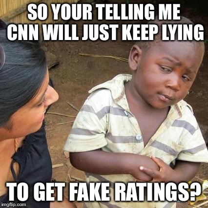 Crazy Nightly News | SO YOUR TELLING ME CNN WILL JUST KEEP LYING TO GET FAKE RATINGS? | image tagged in memes,third world skeptical kid,cnn fake news,politics,latest stream | made w/ Imgflip meme maker