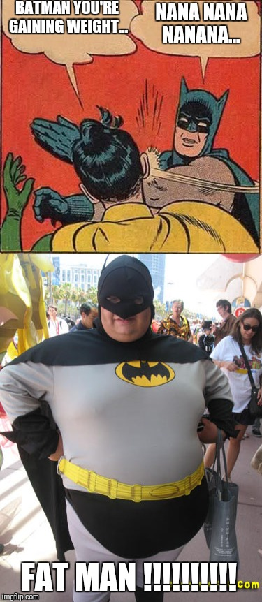 BATMAN-FATMAN |  BATMAN YOU'RE GAINING WEIGHT... NANA NANA NANANA... FAT MAN !!!!!!!!!! | image tagged in batman slapping robin,batman,fatman,superheroes,dc comics | made w/ Imgflip meme maker