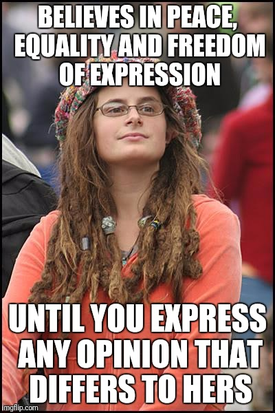 College Liberal Meme | BELIEVES IN PEACE, EQUALITY AND FREEDOM OF EXPRESSION UNTIL YOU EXPRESS ANY OPINION THAT DIFFERS TO HERS | image tagged in memes,college liberal | made w/ Imgflip meme maker