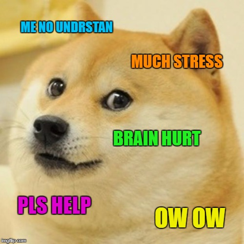Doge Meme | ME NO UNDRSTAN MUCH STRESS BRAIN HURT PLS HELP OW OW | image tagged in memes,doge | made w/ Imgflip meme maker