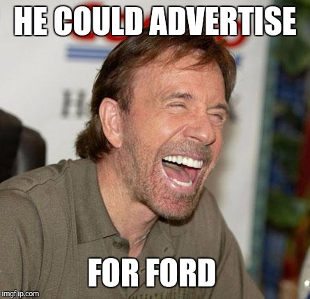 Memes, funny, Chuck Norris | HE COULD ADVERTISE FOR FORD | image tagged in memes,funny,chuck norris | made w/ Imgflip meme maker