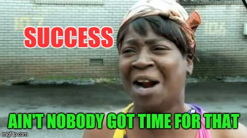 Aint Nobody Got Time For That Meme | SUCCESS AIN'T NOBODY GOT TIME FOR THAT | image tagged in memes,aint nobody got time for that | made w/ Imgflip meme maker