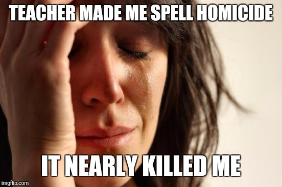 First World Problems Meme | TEACHER MADE ME SPELL HOMICIDE IT NEARLY KILLED ME | image tagged in memes,first world problems | made w/ Imgflip meme maker