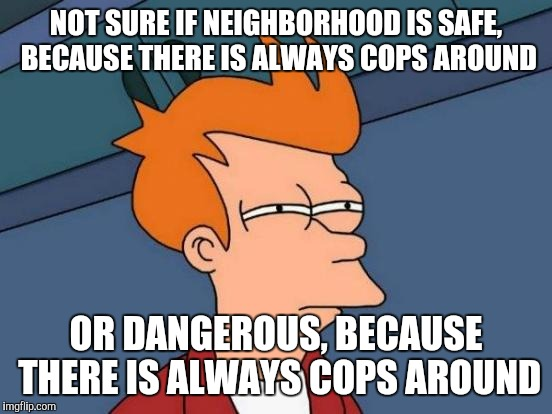 Futurama Fry Meme | NOT SURE IF NEIGHBORHOOD IS SAFE, BECAUSE THERE IS ALWAYS COPS AROUND OR DANGEROUS, BECAUSE THERE IS ALWAYS COPS AROUND | image tagged in memes,futurama fry | made w/ Imgflip meme maker