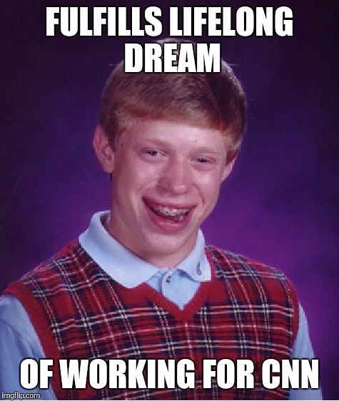 Bad Luck Brian Meme | FULFILLS LIFELONG DREAM OF WORKING FOR CNN | image tagged in memes,bad luck brian | made w/ Imgflip meme maker