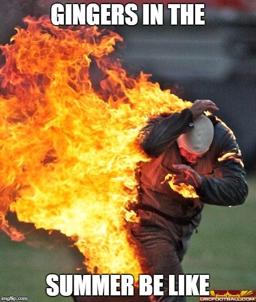 GINGERS IN THE SUMMER BE LIKE | image tagged in man on fire | made w/ Imgflip meme maker