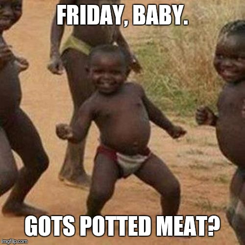 Third World Success Kid | FRIDAY, BABY. GOTS POTTED MEAT? | image tagged in memes,third world success kid | made w/ Imgflip meme maker