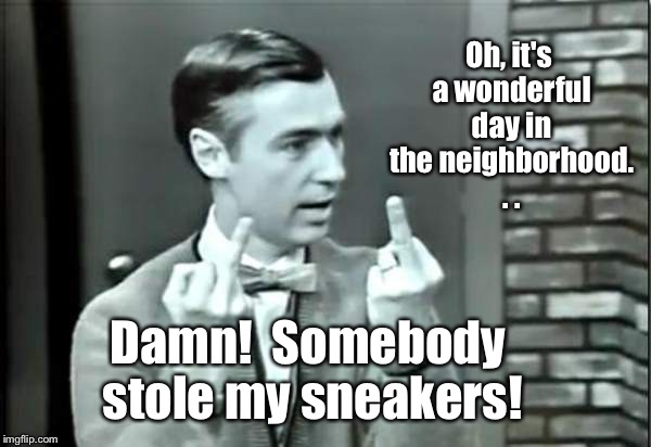 The 'hood ain't what it once was | Oh, it's a wonderful day in the neighborhood. . . Damn!  Somebody stole my sneakers! | image tagged in memes,mr rogers,flipping the bird,sneakers stolen,neighborhood,'hood | made w/ Imgflip meme maker