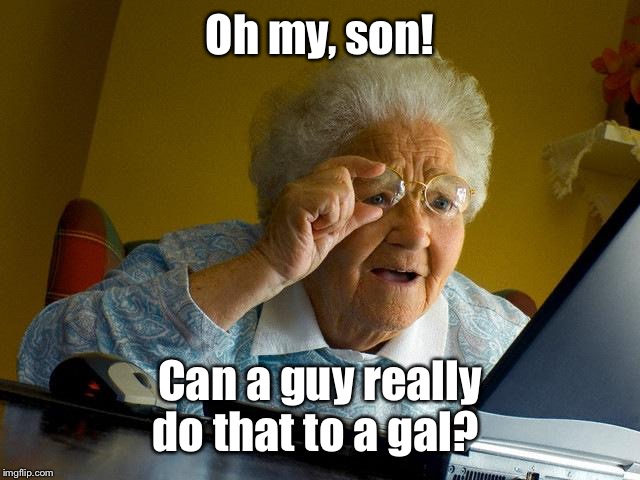 Grandma Finds The Internet Meme | Oh my, son! Can a guy really do that to a gal? | image tagged in memes,grandma finds the internet | made w/ Imgflip meme maker