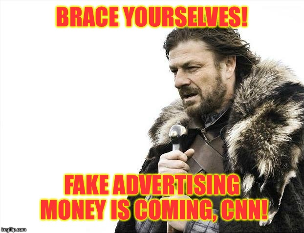 Brace Yourselves X is Coming Meme | BRACE YOURSELVES! FAKE ADVERTISING MONEY IS COMING, CNN! | image tagged in memes,brace yourselves x is coming | made w/ Imgflip meme maker