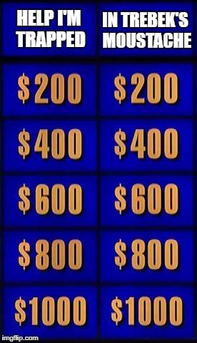 have you seen it? | HELP I'M TRAPPED IN TREBEK'S MOUSTACHE | image tagged in jeopardy two categories,trap,alex trebek,moustache | made w/ Imgflip meme maker