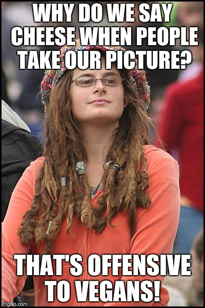 College Liberal Meme | WHY DO WE SAY CHEESE WHEN PEOPLE TAKE OUR PICTURE? THAT'S OFFENSIVE TO VEGANS! | image tagged in memes,college liberal | made w/ Imgflip meme maker