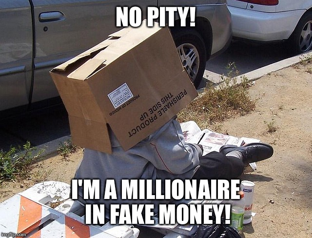 NO PITY! I'M A MILLIONAIRE IN FAKE MONEY! | made w/ Imgflip meme maker