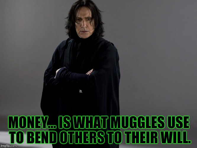 MONEY... IS WHAT MUGGLES USE TO BEND OTHERS TO THEIR WILL. | made w/ Imgflip meme maker