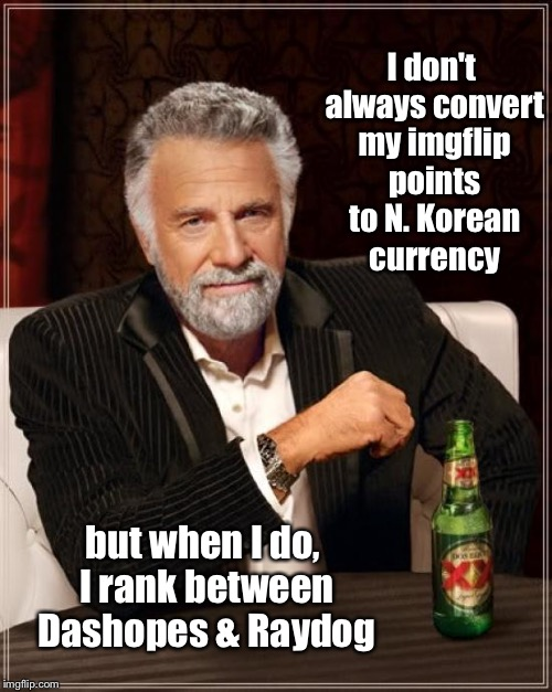 It's like Calculus, only different | I don't always convert my imgflip points to N. Korean currency but when I do, I rank between Dashopes & Raydog | image tagged in memes,the most interesting man in the world,imgflip points,north korean money,bad math | made w/ Imgflip meme maker