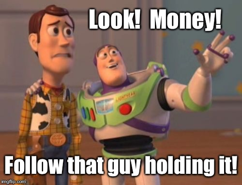 X, X Everywhere Meme | Look!  Money! Follow that guy holding it! | image tagged in memes,x,x everywhere,x x everywhere | made w/ Imgflip meme maker