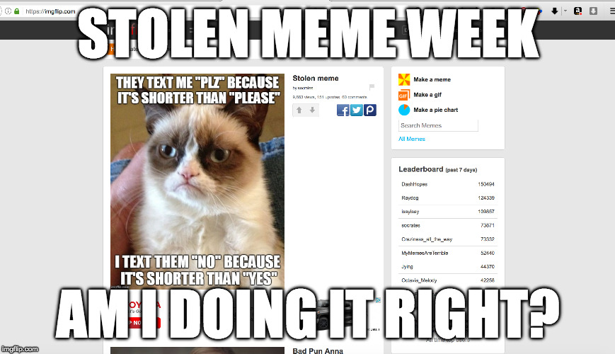 Stolen meme week | STOLEN MEME WEEK AM I DOING IT RIGHT? | image tagged in stolen memes week,memes,socrates,iwanttobebacon,iwanttobebaconcom,grumpy cat | made w/ Imgflip meme maker