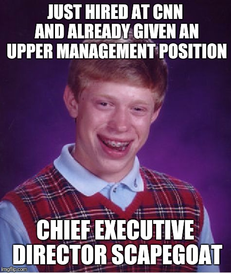 Bad Luck Brian Meme | JUST HIRED AT CNN AND ALREADY GIVEN AN UPPER MANAGEMENT POSITION CHIEF EXECUTIVE DIRECTOR SCAPEGOAT | image tagged in memes,bad luck brian | made w/ Imgflip meme maker