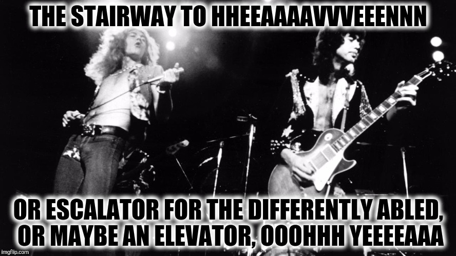 THE STAIRWAY TO HHEEAAAAVVVEEENNN OR ESCALATOR FOR THE DIFFERENTLY ABLED, OR MAYBE AN ELEVATOR, OOOHHH YEEEEAAA | made w/ Imgflip meme maker