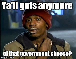 Y'all Got Any More Of That Meme | Ya'll gots anymore of that government cheese? | image tagged in memes,yall got any more of | made w/ Imgflip meme maker