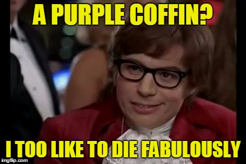 A PURPLE COFFIN? I TOO LIKE TO DIE FABULOUSLY | made w/ Imgflip meme maker