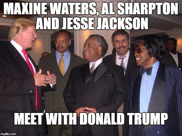 MAXINE WATERS, AL SHARPTON AND JESSE JACKSON MEET WITH DONALD TRUMP | image tagged in donald trump | made w/ Imgflip meme maker