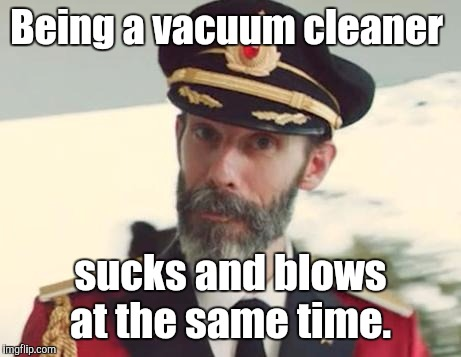 Being a vacuum cleaner sucks and blows at the same time. | made w/ Imgflip meme maker