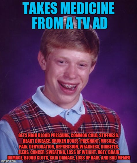 He Didn't Know The Effects | TAKES MEDICINE FROM A TV AD GETS HIGH BLOOD PRESSURE, COMMON COLD, STIFFNESS, HEART DISEASE, BROKEN BONES, PREGNANT, MUSCLE PAIN, DEHYDRATIO | image tagged in memes,bad luck brian,funny,medicine,tv,drugs | made w/ Imgflip meme maker