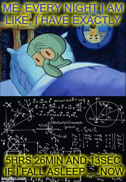 stealing memes in my dreams  | ME: EVERY NIGHT I AM LIKE, I HAVE EXACTLY 5HRS 26MIN AND 13SEC IF I FALL ASLEEP..... NOW | image tagged in memes,stolen memes week,stolen meme,funny,i sleep | made w/ Imgflip meme maker